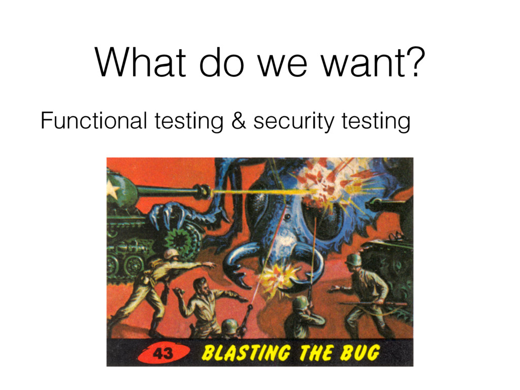 What do we want? Functional testing & security ...