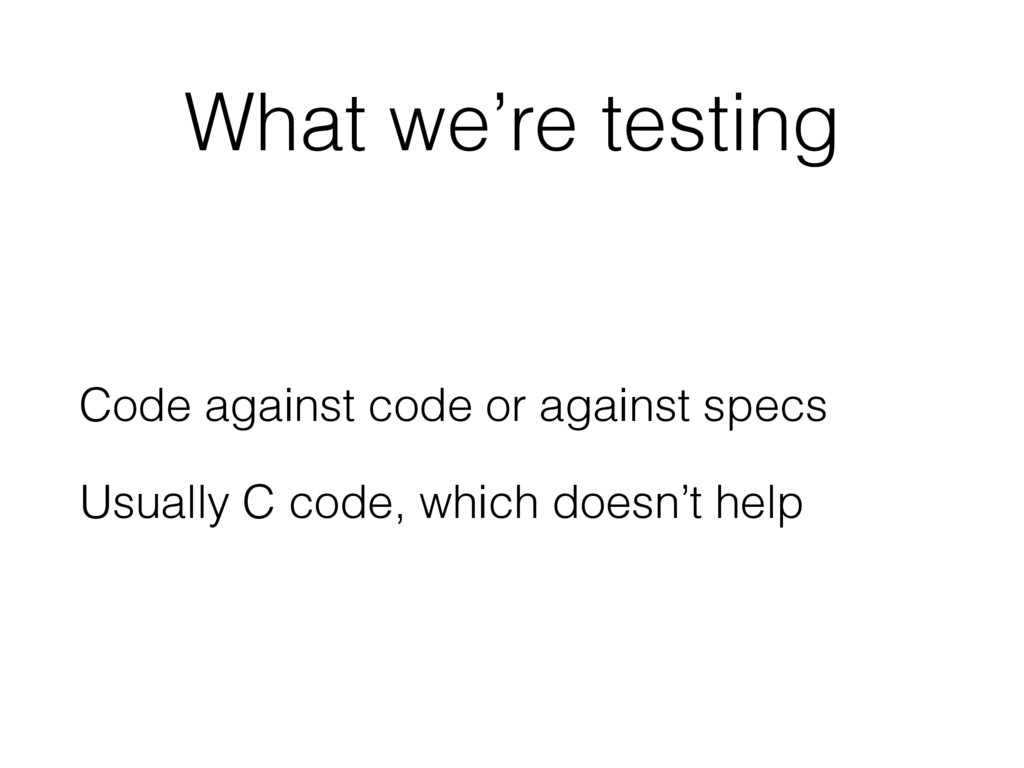 What we're testing Code against code or against...