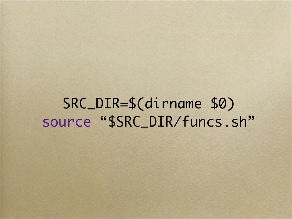 "SRC_DIR=$(dirname $0) source ""$SRC_DIR/funcs.sh"""