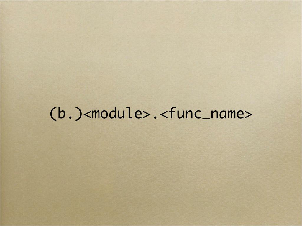(b.)<module>.<func_name>