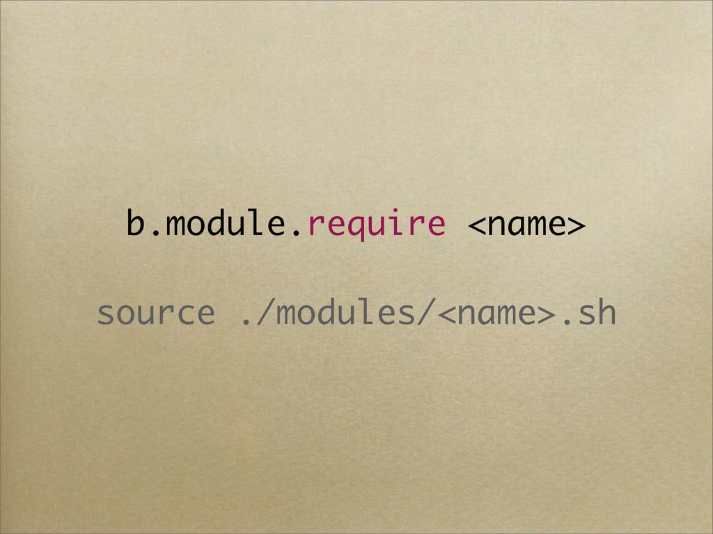 b.module.require <name> source ./modules/<name>...