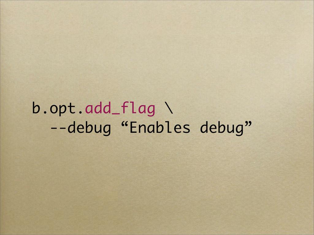 """b.opt.add_flag \ --debug """"Enables debug"""""""