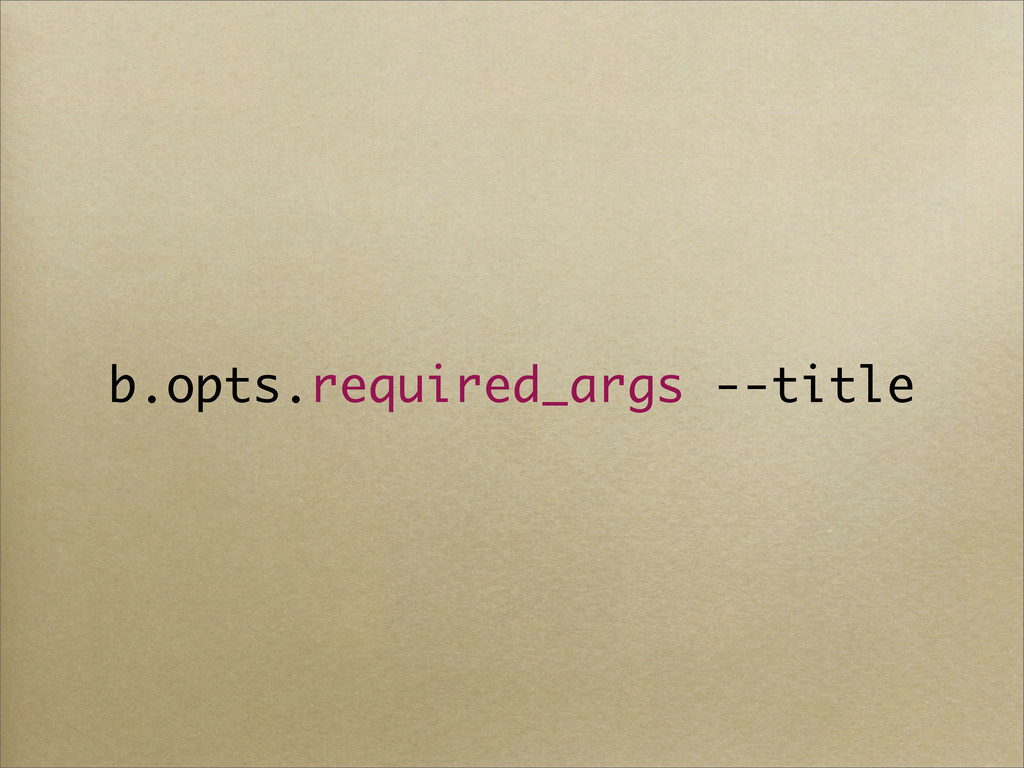 b.opts.required_args --title