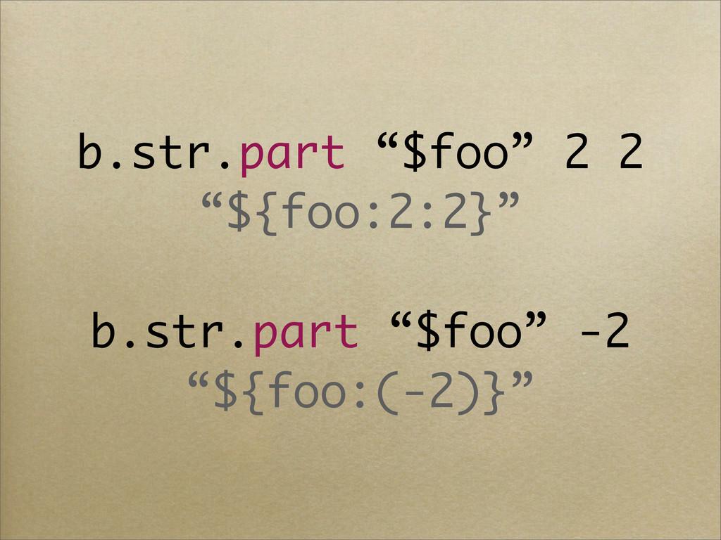"""b.str.part """"$foo"""" 2 2 """"${foo:2:2}"""" b.str.part """"..."""