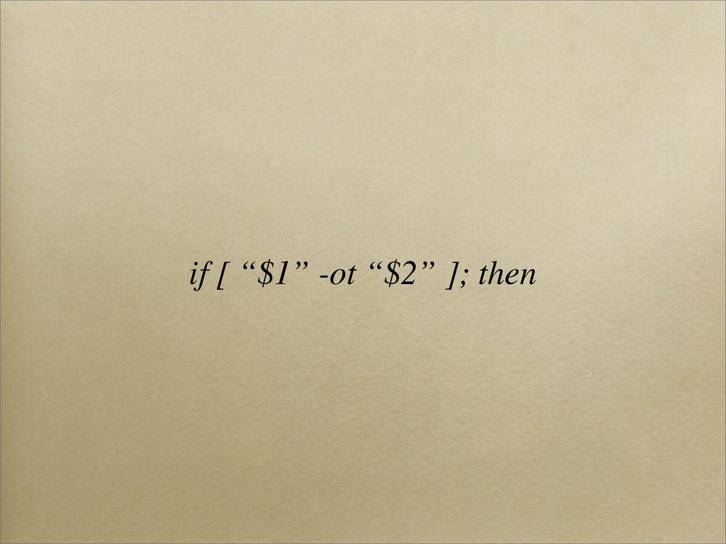 """if [ """"$1"""" -ot """"$2"""" ]; then"""
