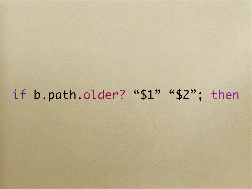"""if b.path.older? """"$1"""" """"$2""""; then"""