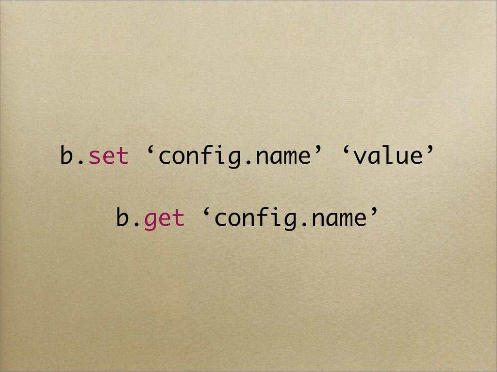 b.set 'config.name' 'value' b.get 'config.name'