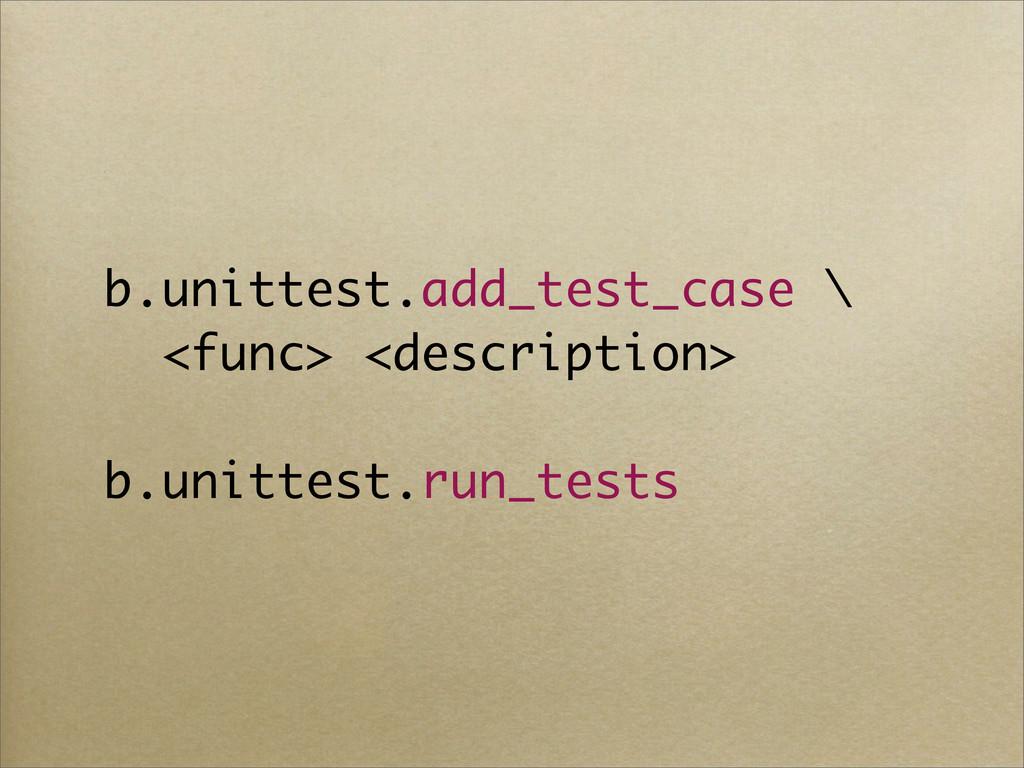 b.unittest.add_test_case \ <func> <description>...