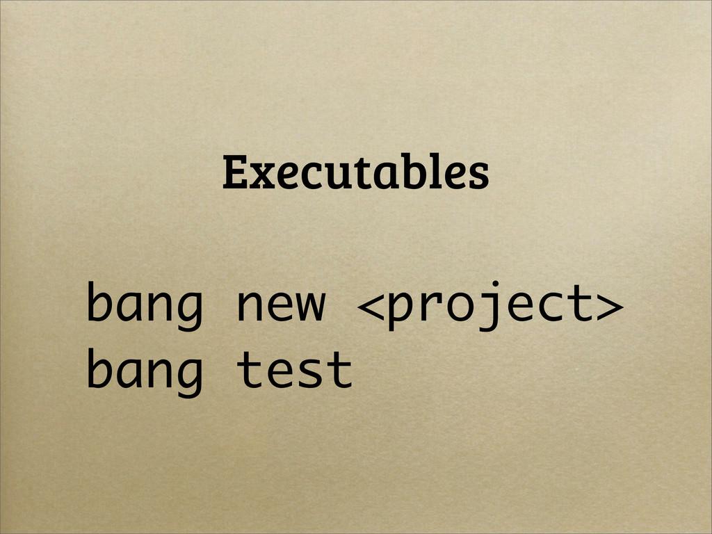 Executables bang new <project> bang test