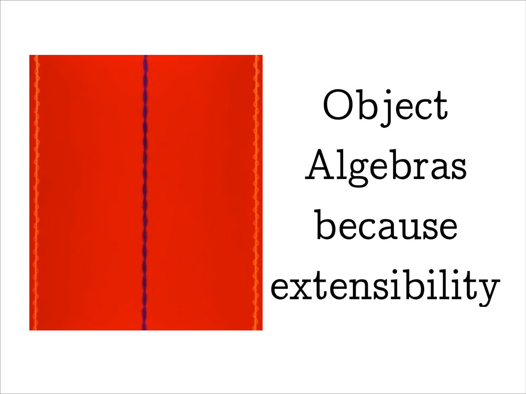 Object Algebras because extensibility