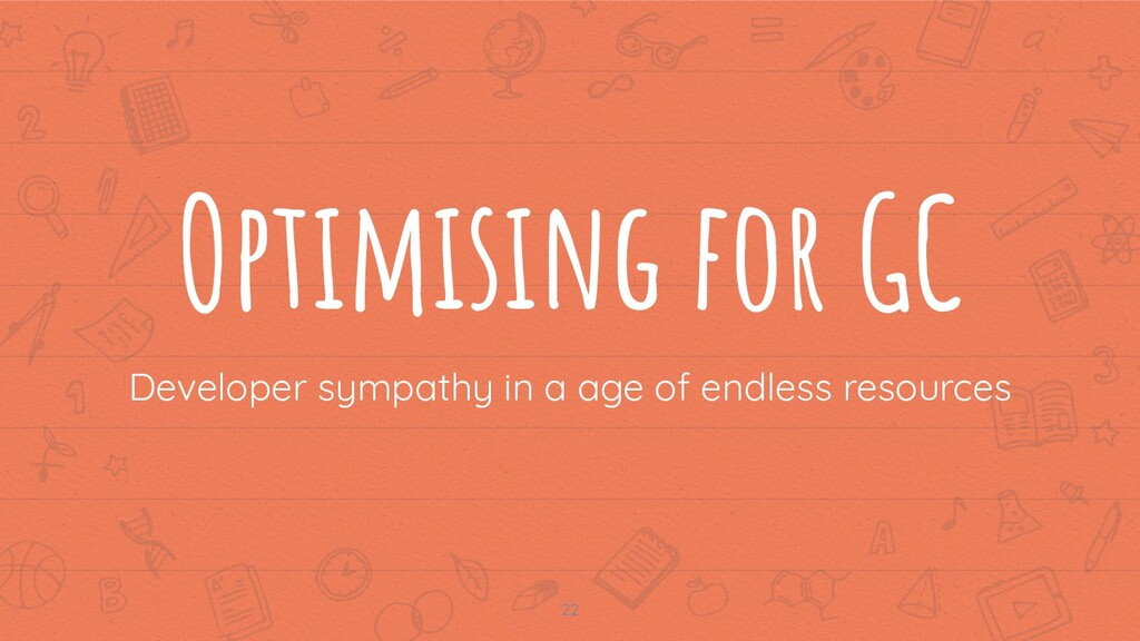 Optimising for GC Developer sympathy in a age o...