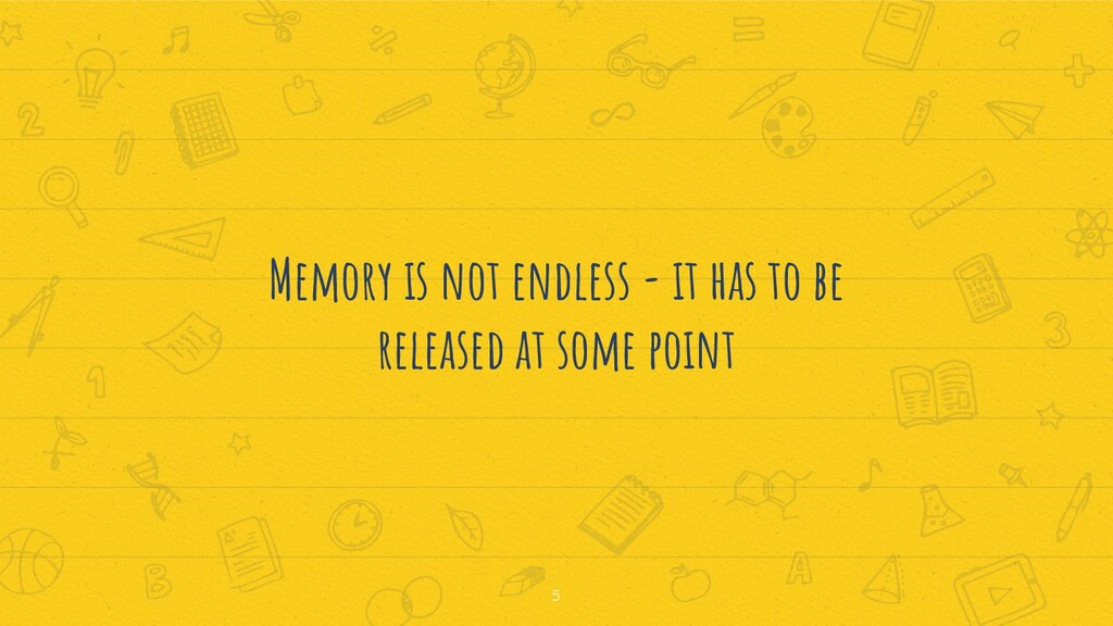 Memory is not endless - it has to be released a...