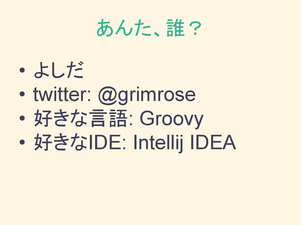 あんた、誰? • よしだ • twitter: @grimrose • 好きな言語: Groo...