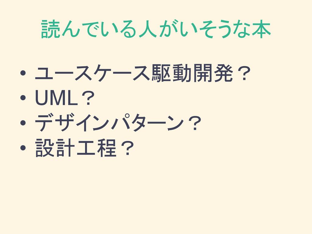 読んでいる人がいそうな本 • ユースケース駆動開発? • UML? • デザインパターン? •...