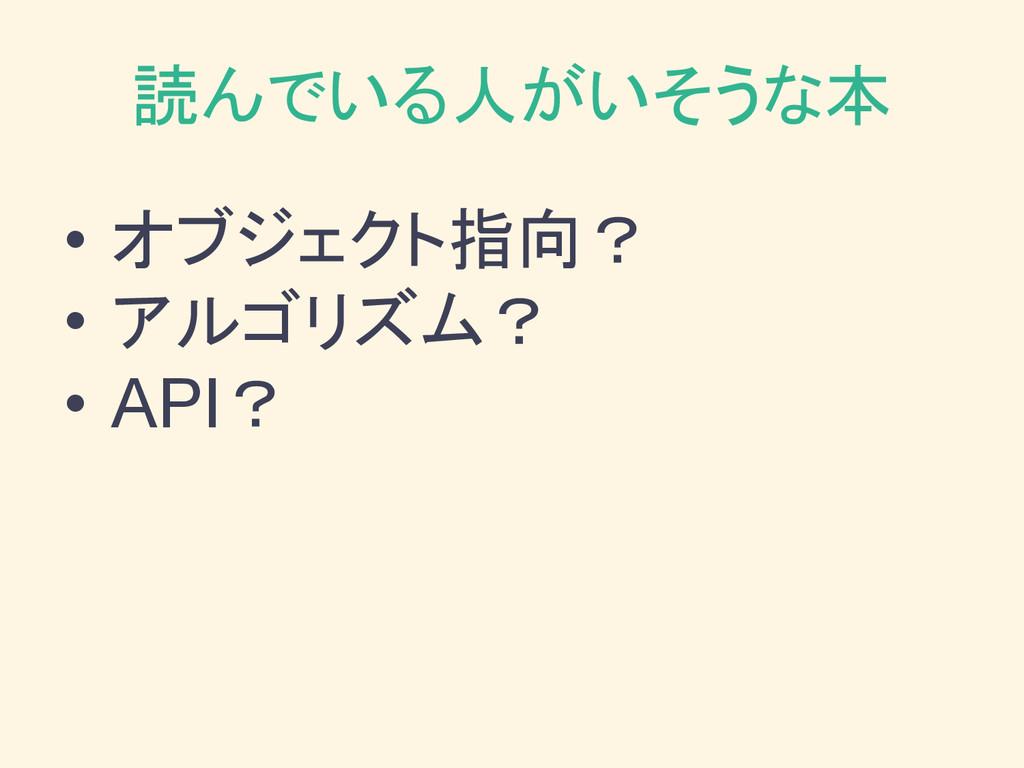 読んでいる人がいそうな本 • オブジェクト指向? • アルゴリズム? • API?