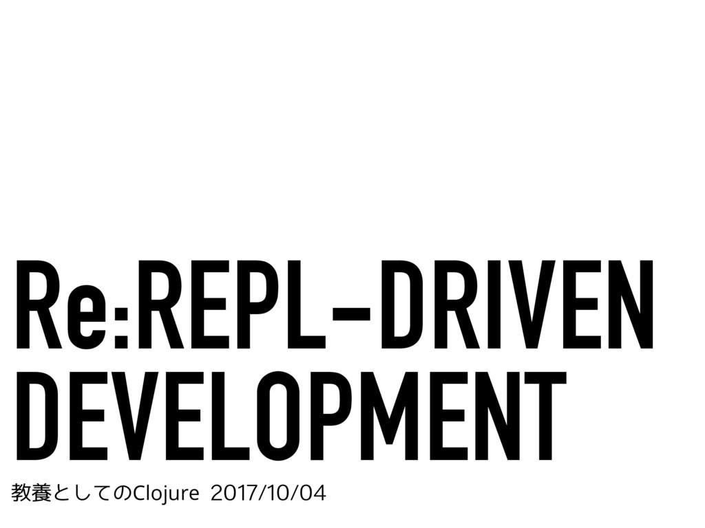 Re:REPL-DRIVEN DEVELOPMENT ڭཆͱͯ͠ͷClojure...