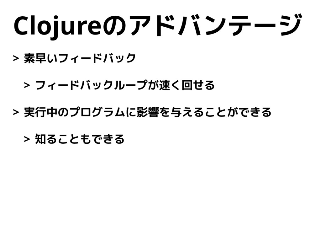 Clojureのアドバンテージ > 素早いフィードバック > フィードバックループが速く回せる...
