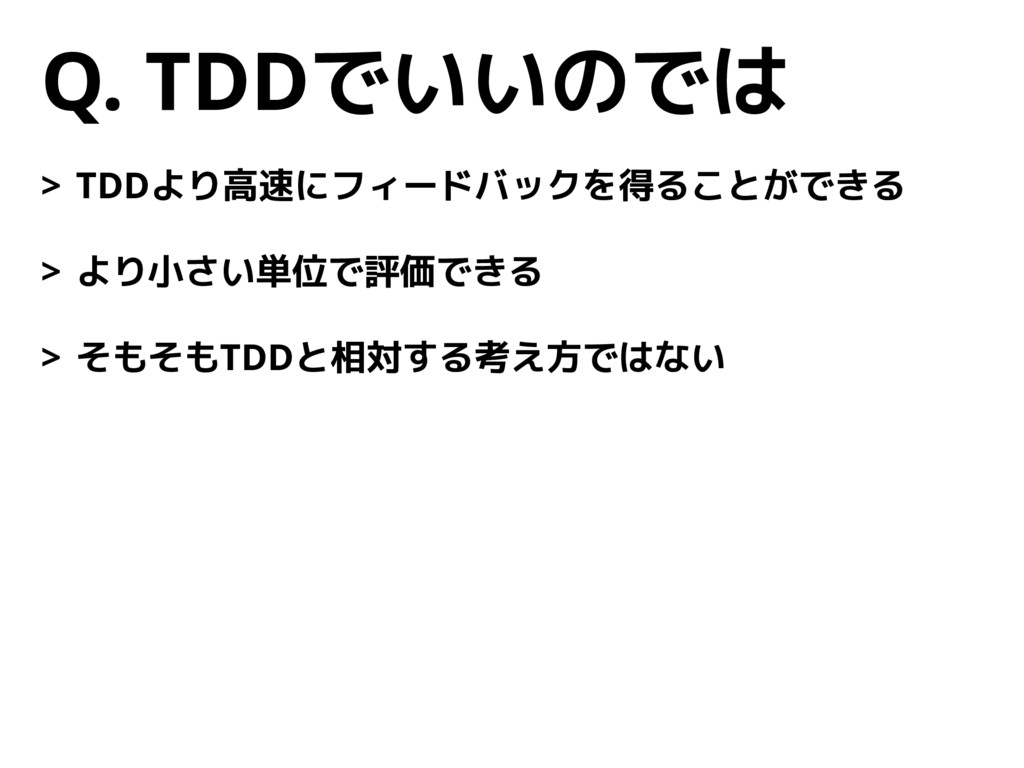 Q. TDDでいいのでは > TDDより高速にフィードバックを得ることができる > より小さい...
