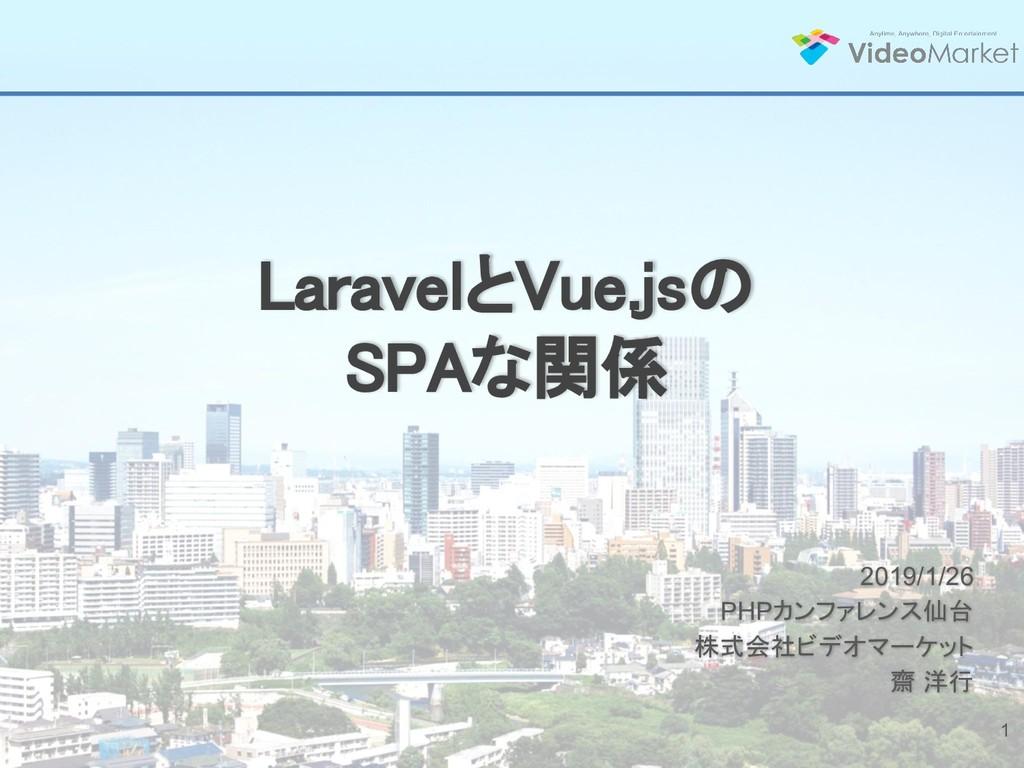 LaravelとVue.jsの SPAな関係 2019/1/26 PHPカンファレンス仙台 株...