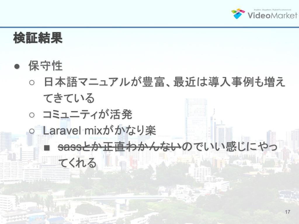 17 検証結果 ● 保守性 ○ 日本語マニュアルが豊富、最近は導入事例も増え てきている ○ ...