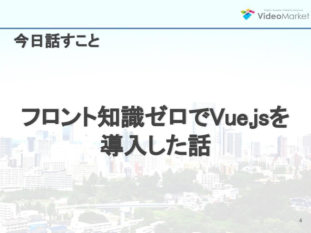 4 フロント知識ゼロでVue.jsを 導入した話 今日話すこと