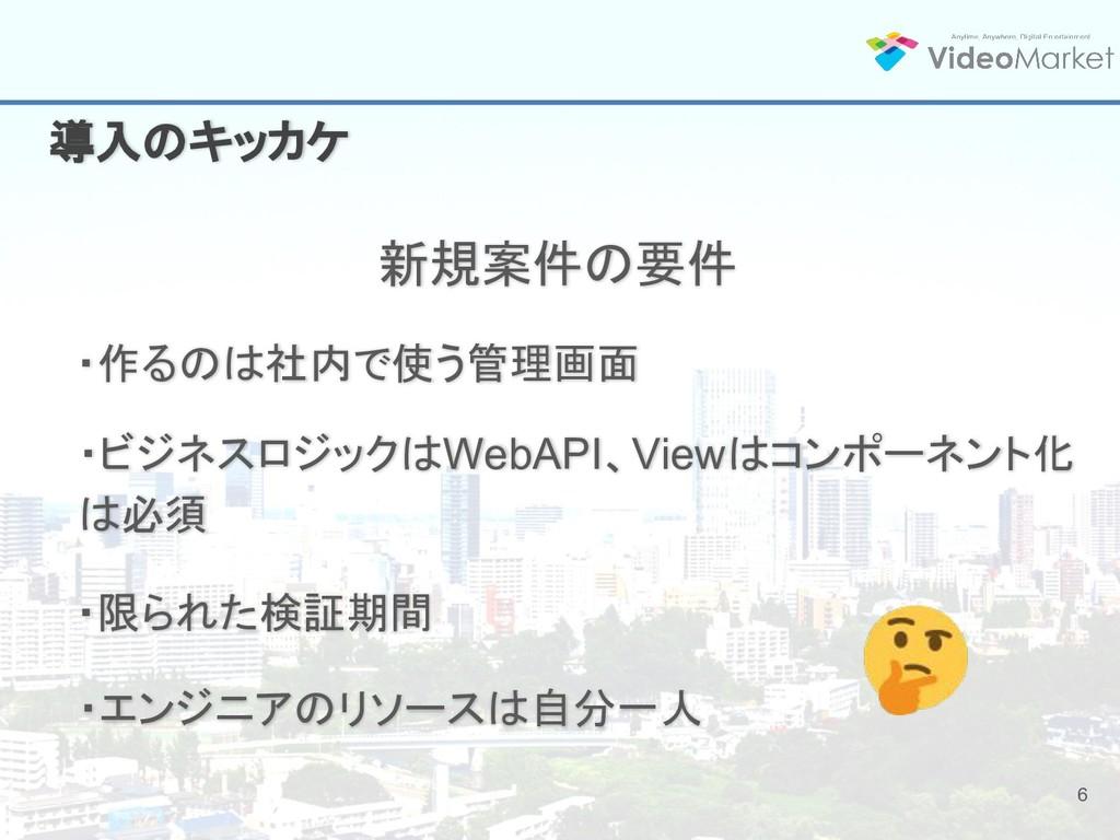 6 導入のキッカケ 新規案件の要件 ・ビジネスロジックはWebAPI、Viewはコンポーネント...