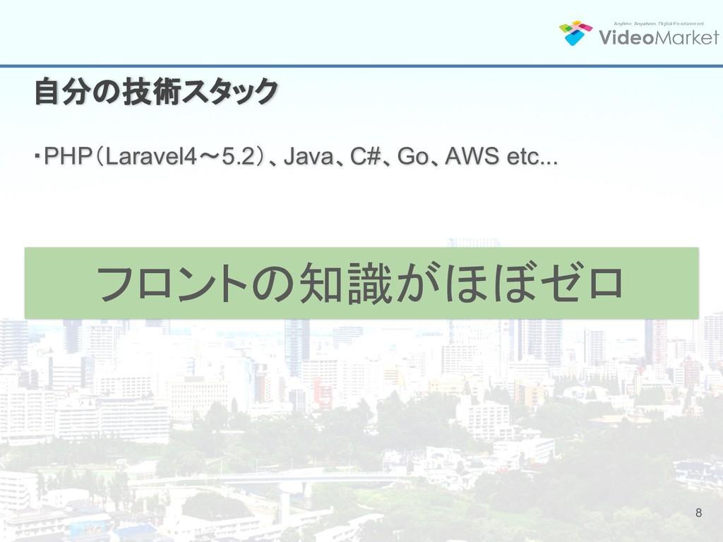 8 自分の技術スタック ・PHP(Laravel4〜5.2)、Java、C#、Go、AWS e...