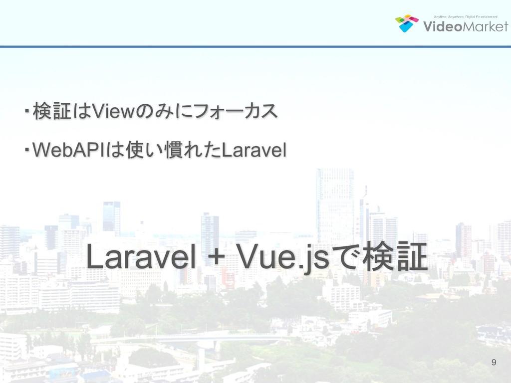 9 ・検証はViewのみにフォーカス ・WebAPIは使い慣れたLaravel Laravel...