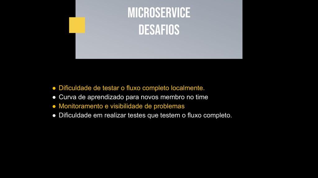 Microservice desafios ● Dificuldade de testar o...