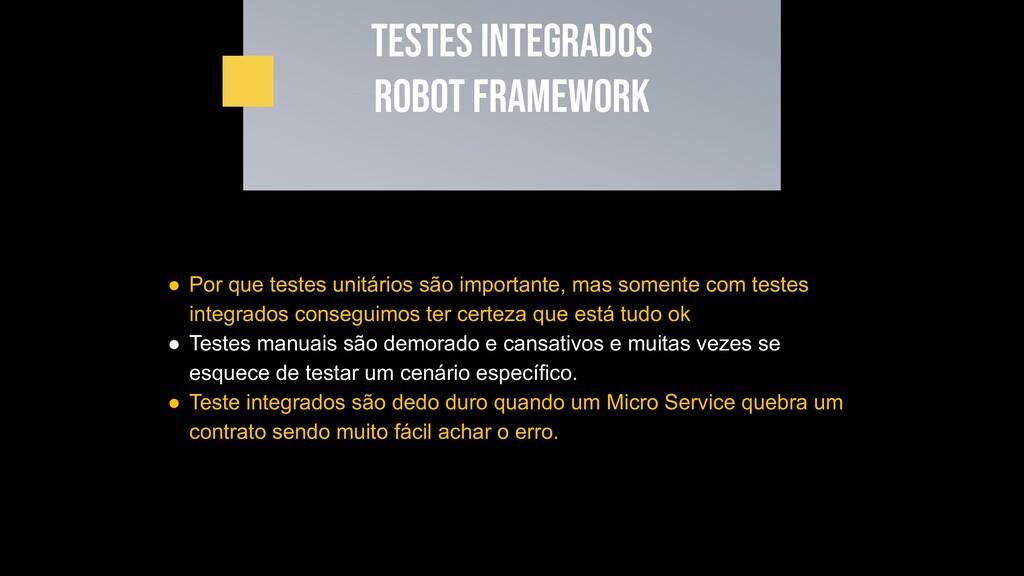 Testes INTEGRADOS Robot framework ● Por que tes...