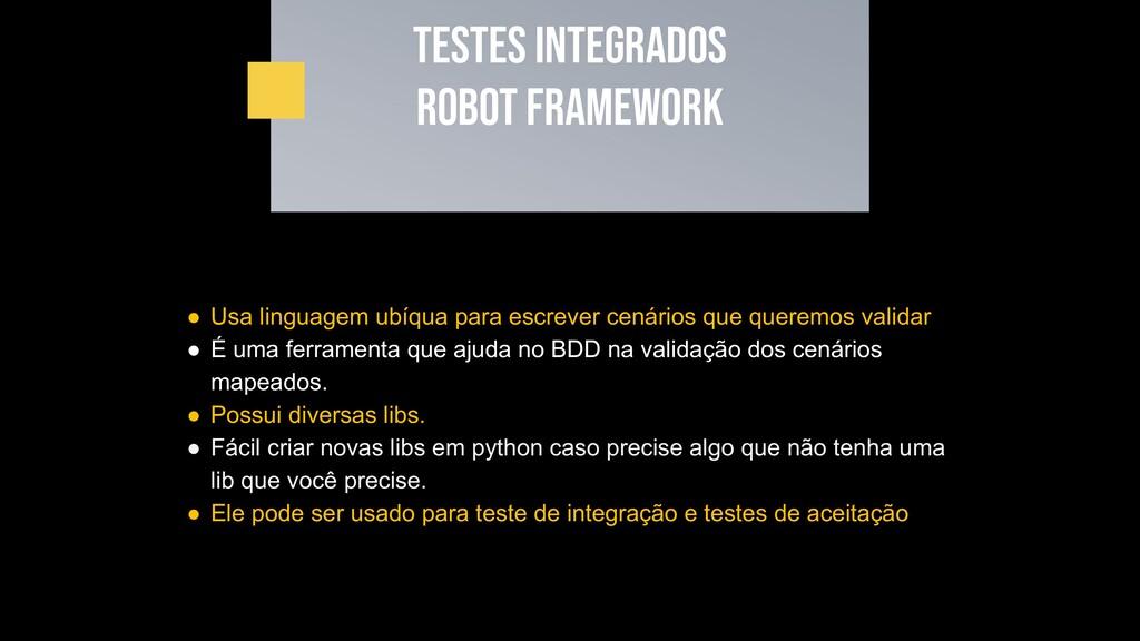 Testes INTEGRADOS Robot framework ● Usa linguag...