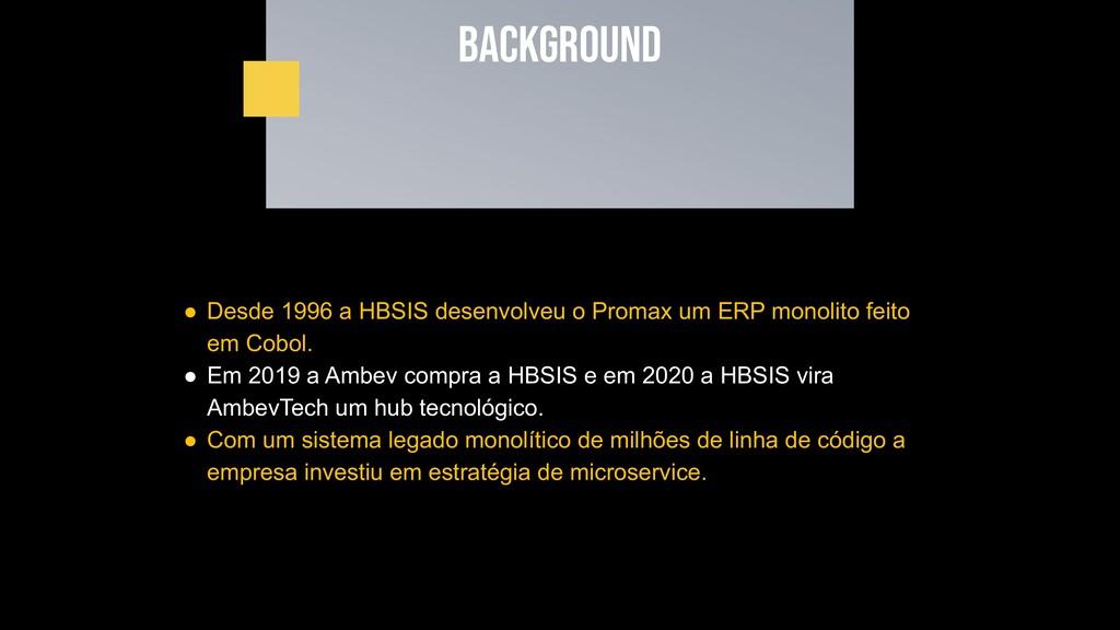 Background ● Desde 1996 a HBSIS desenvolveu o P...