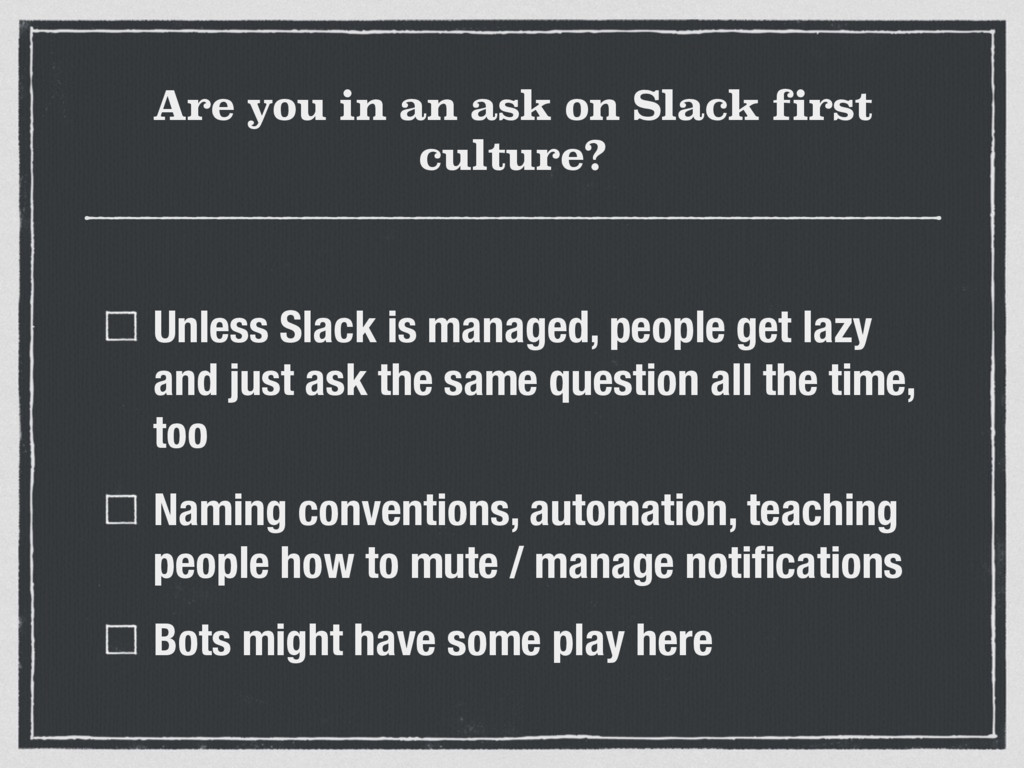 Are you in an ask on Slack first culture? Unles...