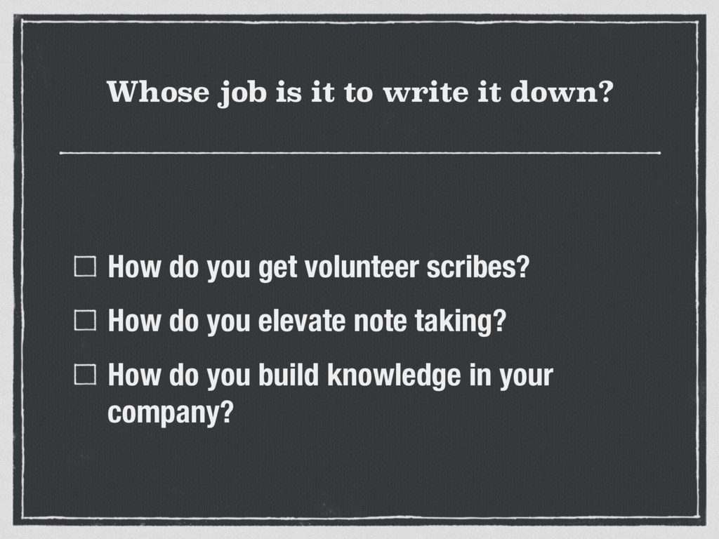 Whose job is it to write it down? How do you ge...