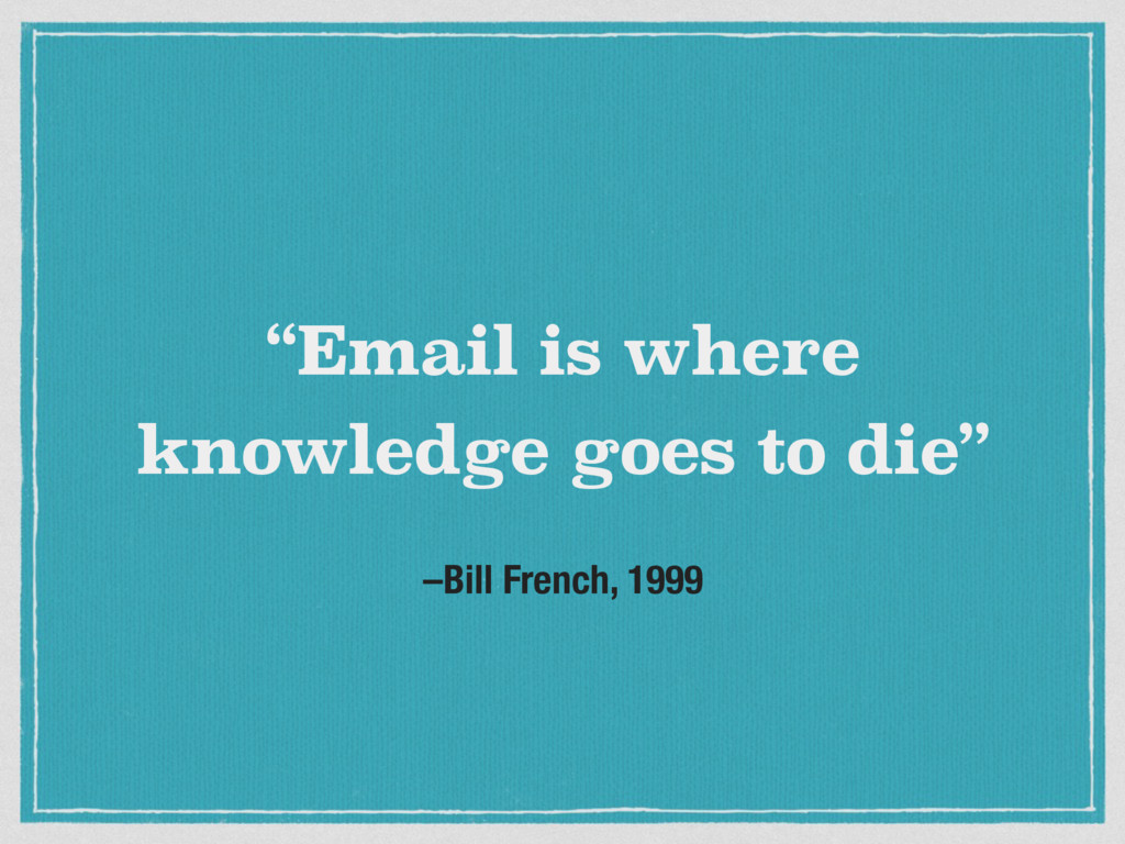 """–Bill French, 1999 """"Email is where knowledge go..."""