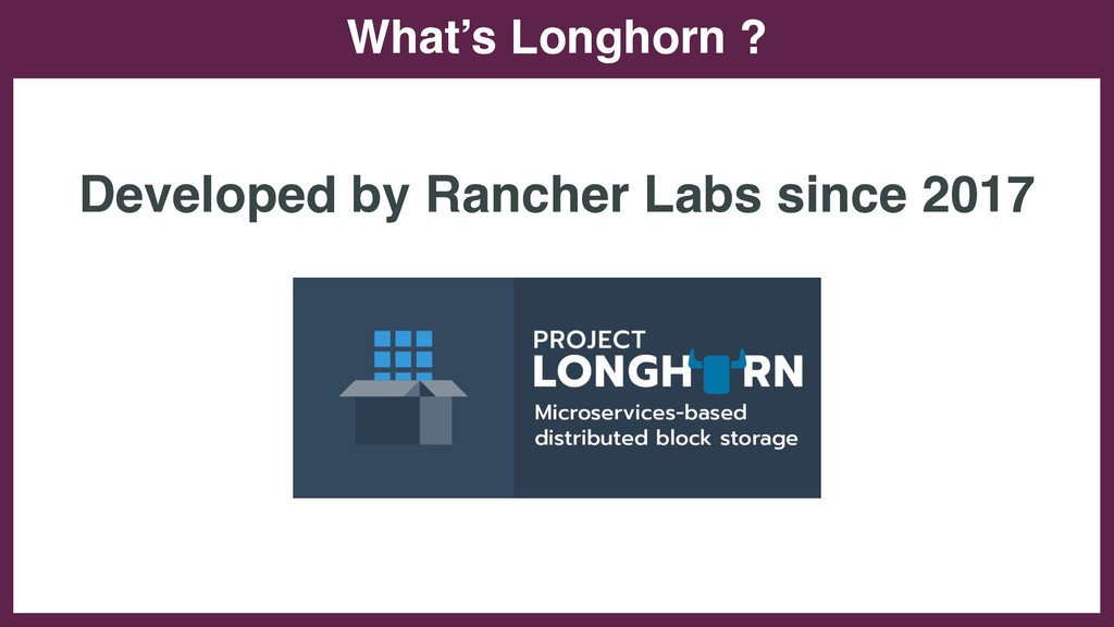 What's Longhorn ? Developed by Rancher Labs sin...