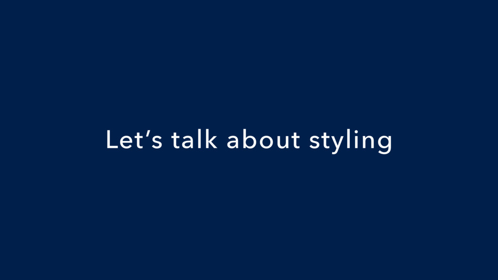 Let's talk about styling