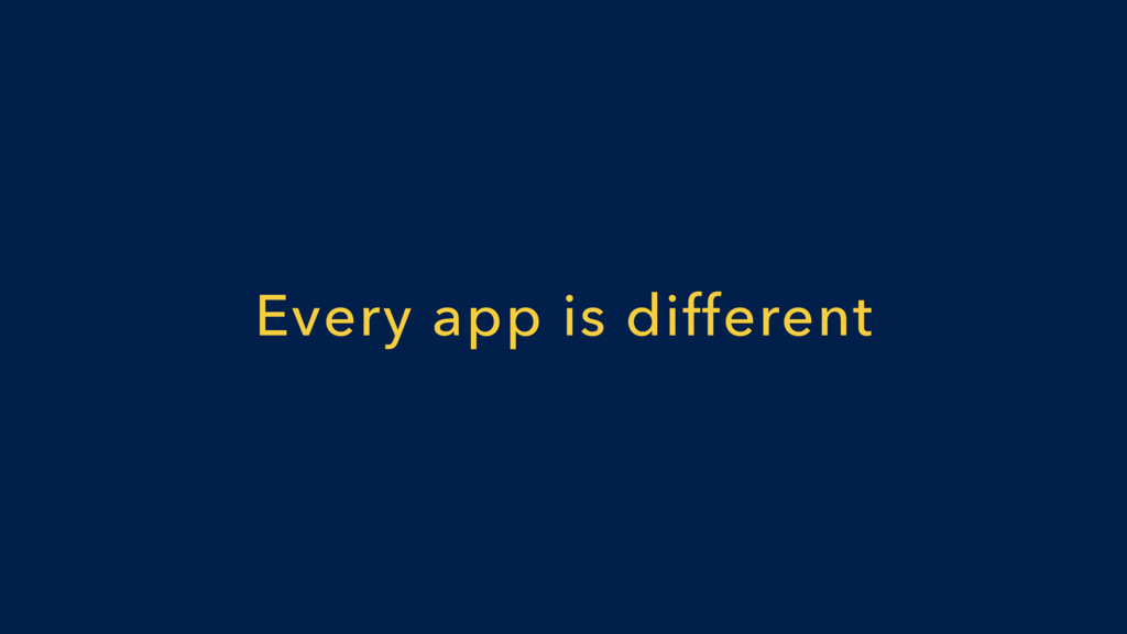 Every app is different