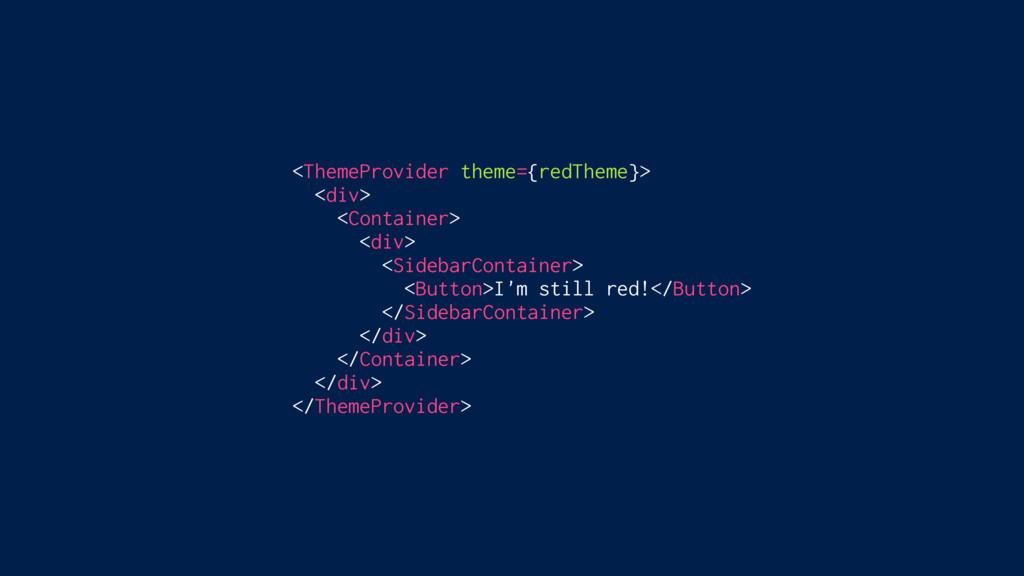 <ThemeProvider theme={redTheme}> <div> <Contain...