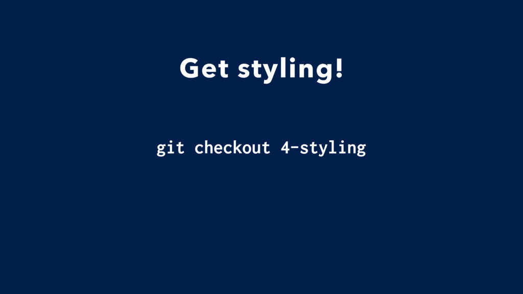 Get styling! git checkout 4-styling