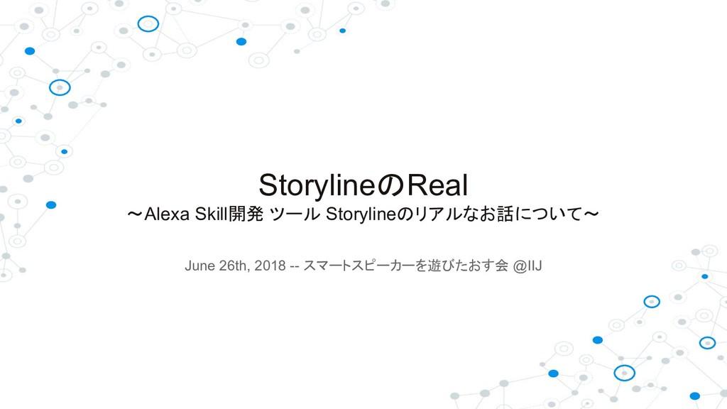 StorylineのReal ~Alexa Skill開発 ツール Storylineのリアル...