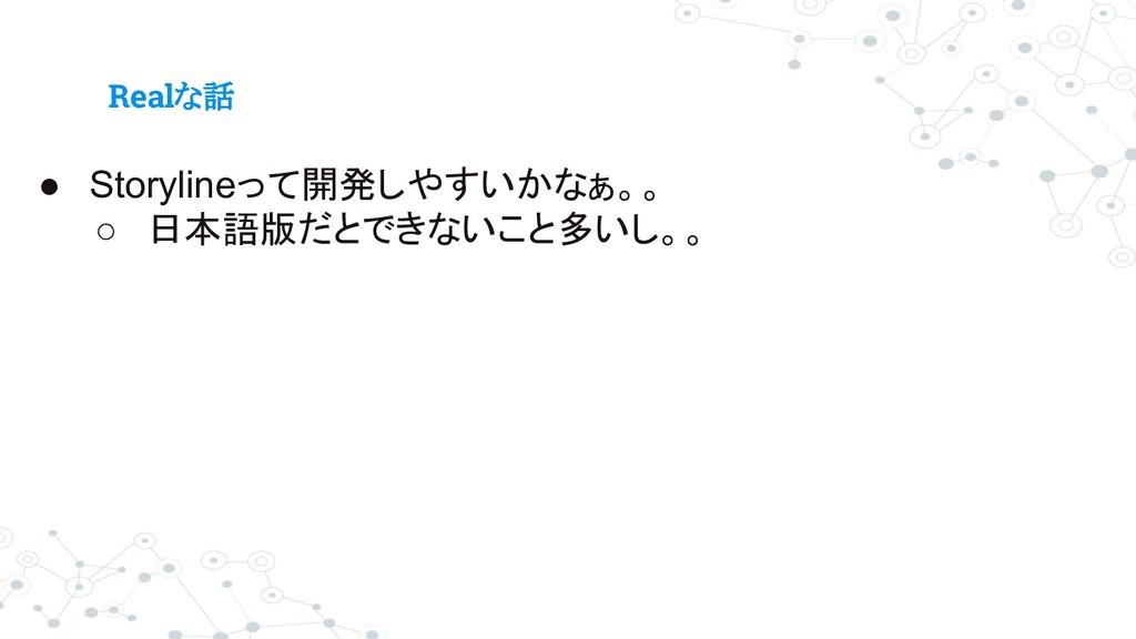 Realな話 ● Storylineって開発しやすいかなぁ。。 ○ 日本語版だとできないこと多...
