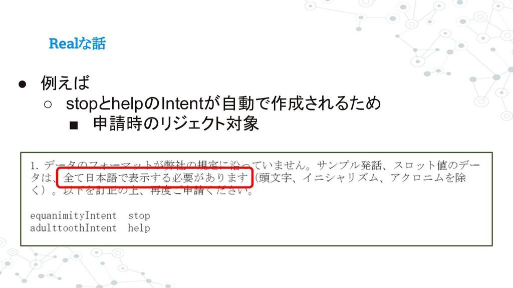 Realな話 ● 例えば ○ stopとhelpのIntentが自動で作成されるため ■ 申請...