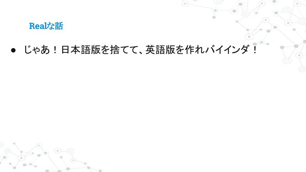 Realな話 ● じゃあ!日本語版を捨てて、英語版を作れバイインダ!