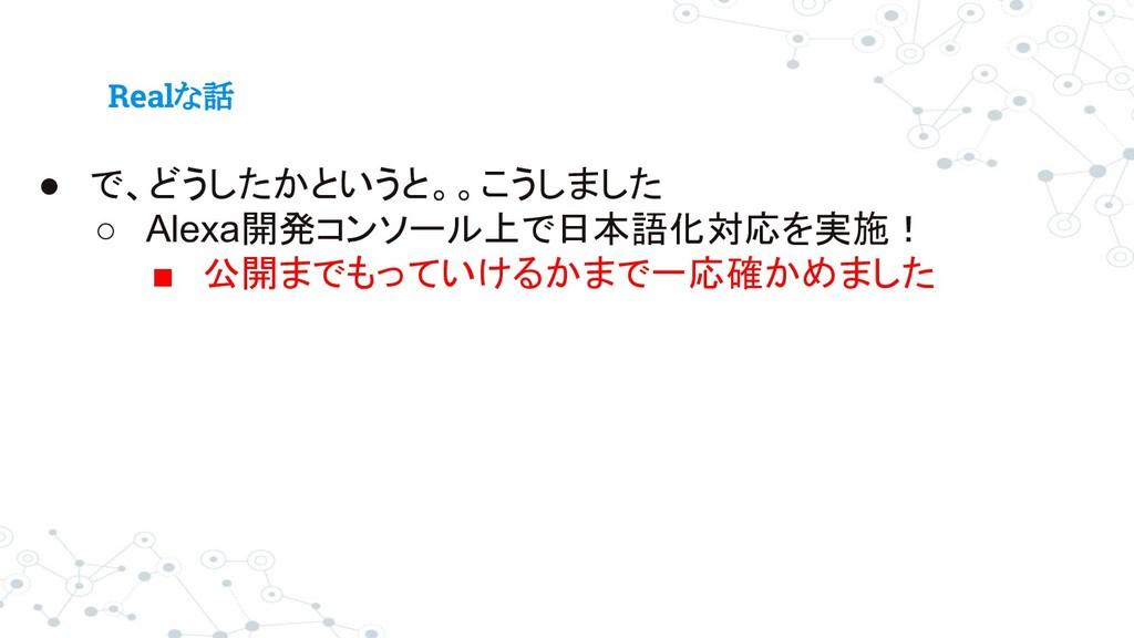 Realな話 ● で、どうしたかというと。。こうしました ○ Alexa開発コンソール上で日本...