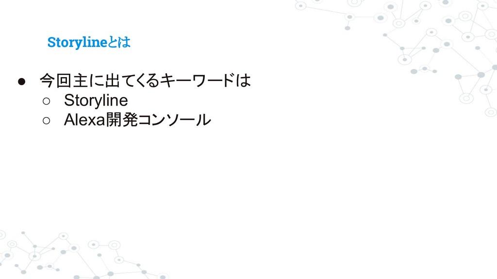 Storylineとは ● 今回主に出てくるキーワードは ○ Storyline ○ Alex...