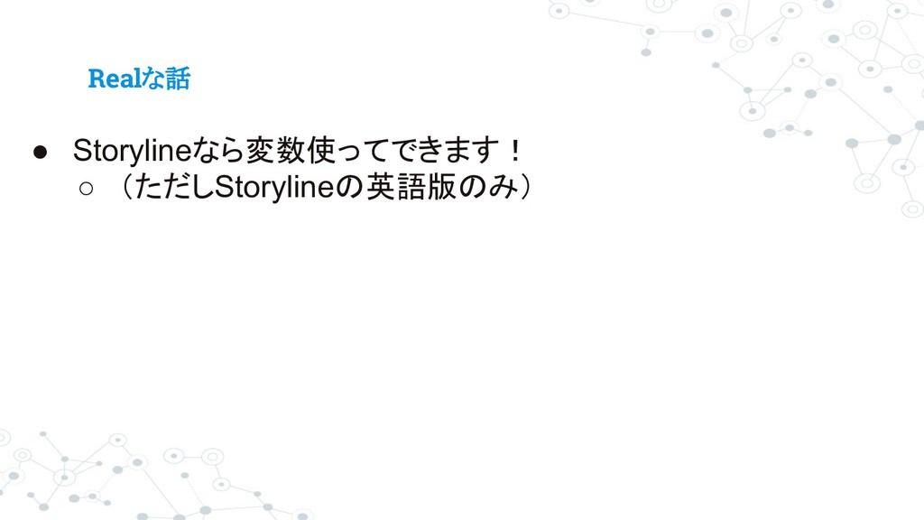 Realな話 ● Storylineなら変数使ってできます! ○ (ただしStorylineの...
