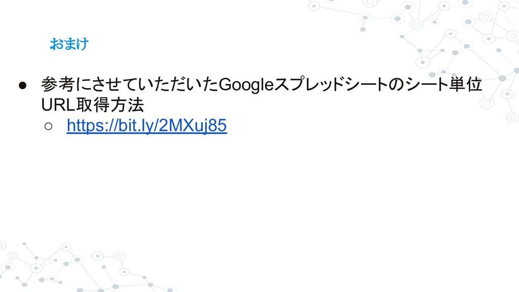 おまけ ● 参考にさせていただいたGoogleスプレッドシートのシート単位 URL取得方法 ○...