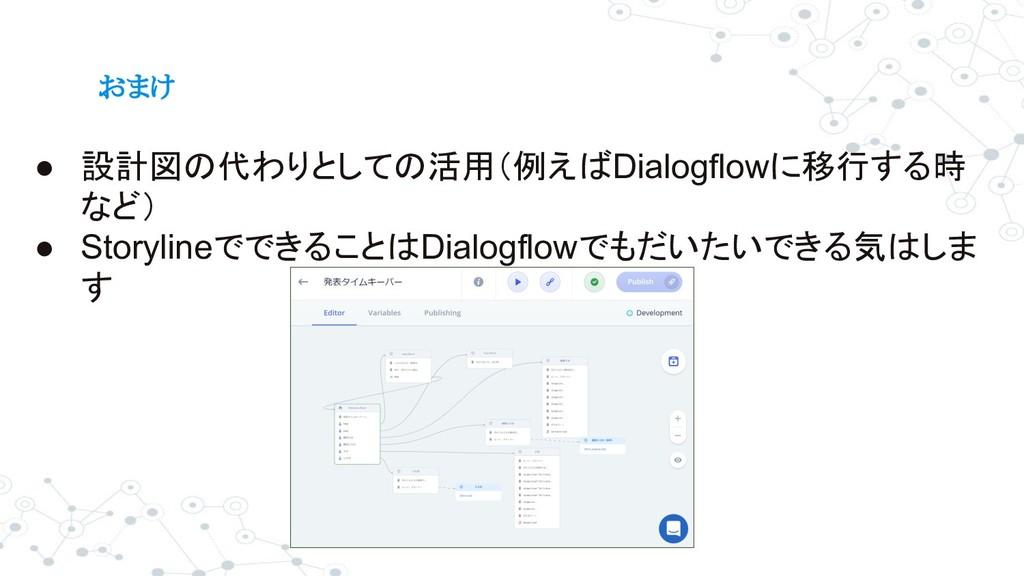 おまけ ● 設計図の代わりとしての活用(例えばDialogflowに移行する時 など) ● S...