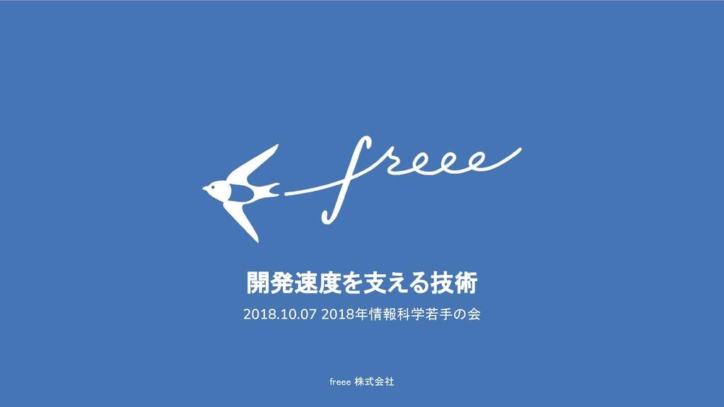 freee 株式会社 開発速度を支える技術 2018.10.07 2018年情報科学若手の会